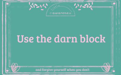 Use the darn block….and forgive yourself for not doing it