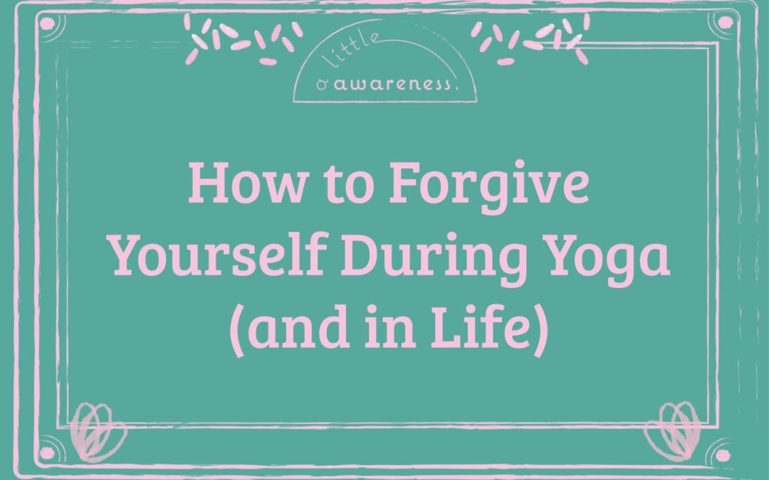How to Forgive Yourself During Yoga (and in Life)