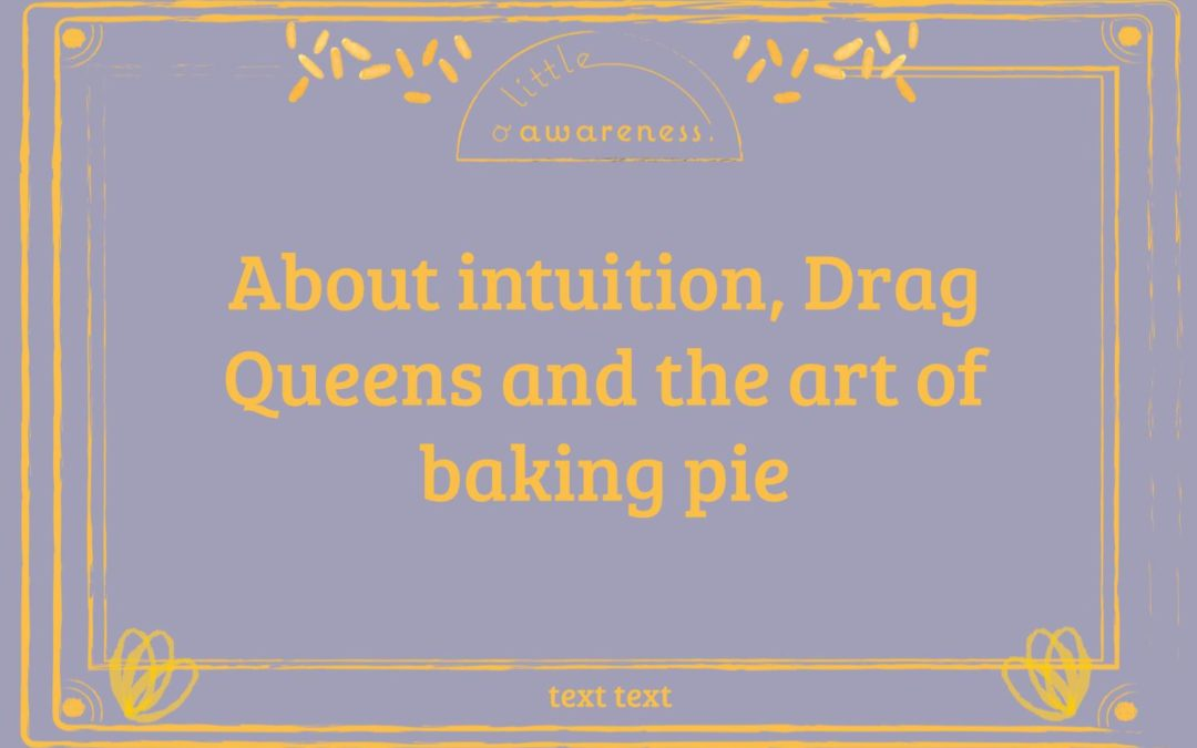 How Drag Queens and Pie Baking Taught Me to Let My Intuition Guide Me