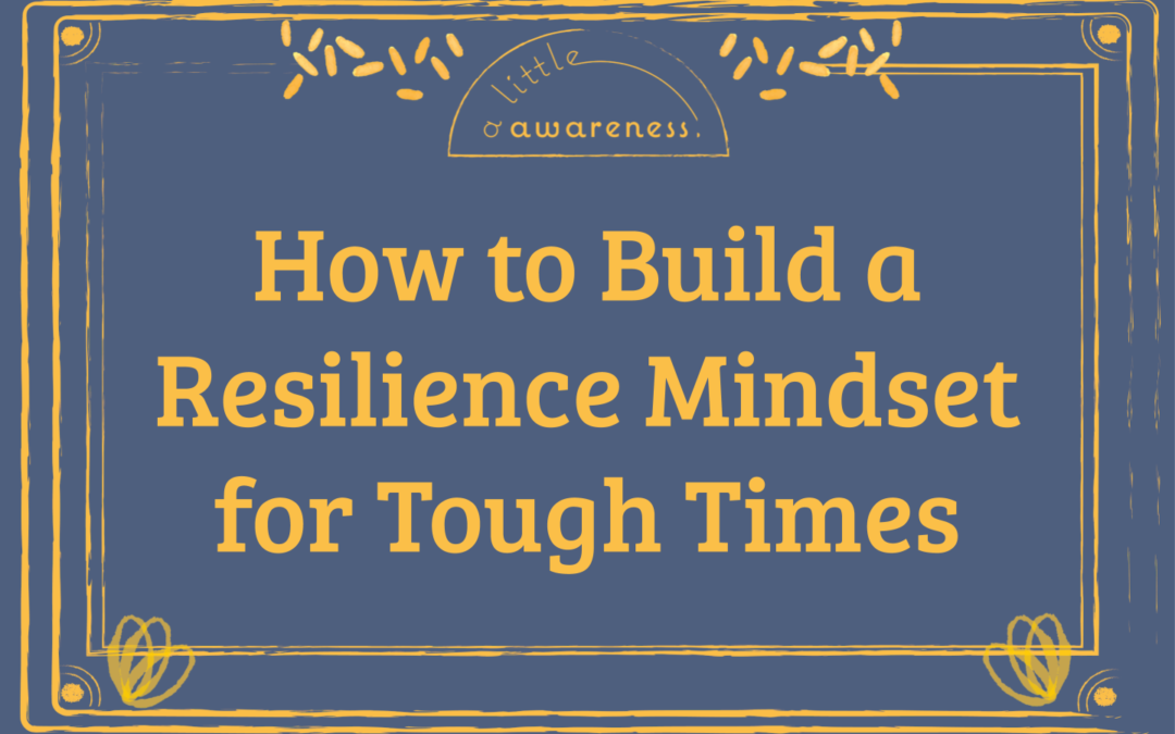 How to Build a Resilience Mindset for Tough Times