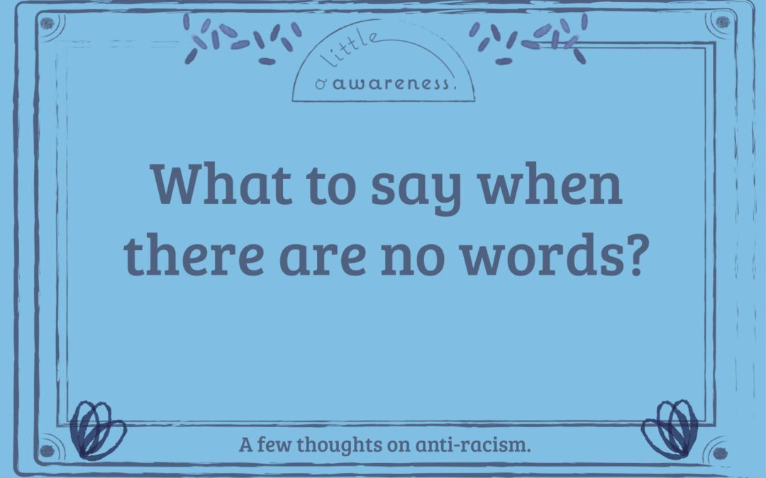 What to say when there are no words? A few thoughts on anti-racism.